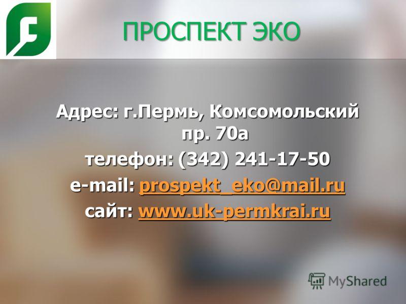ПРОСПЕКТ ЭКО Адрес: г.Пермь, Комсомольский пр. 70а телефон: (342) 241-17-50 e-mail: prospekt_eko@mail.ru prospekt_eko@mail.ru cайт: www.uk-permkrai.ru www.uk-permkrai.ru