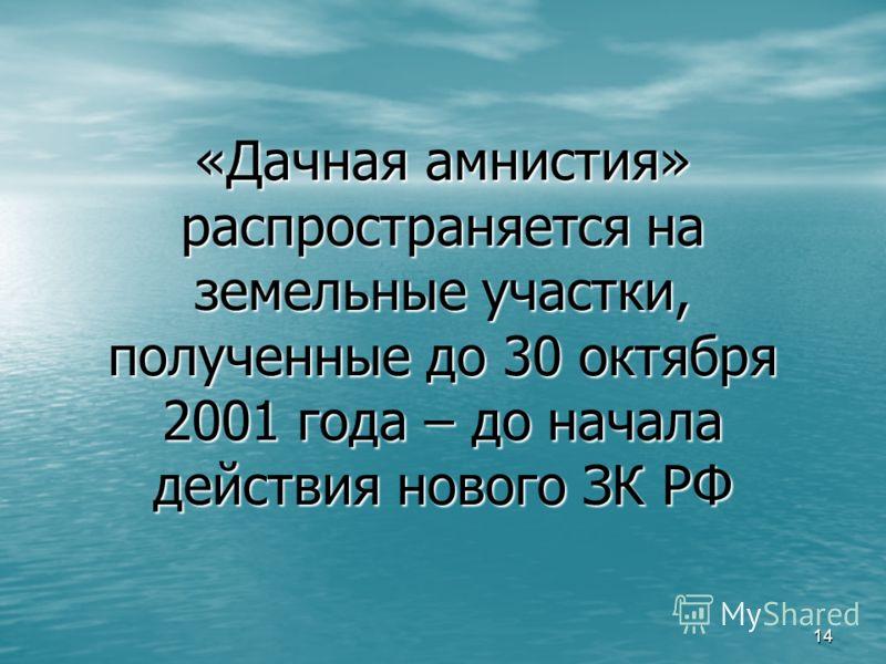 14 «Дачная амнистия» распространяется на земельные участки, полученные до 30 октября 2001 года – до начала действия нового ЗК РФ