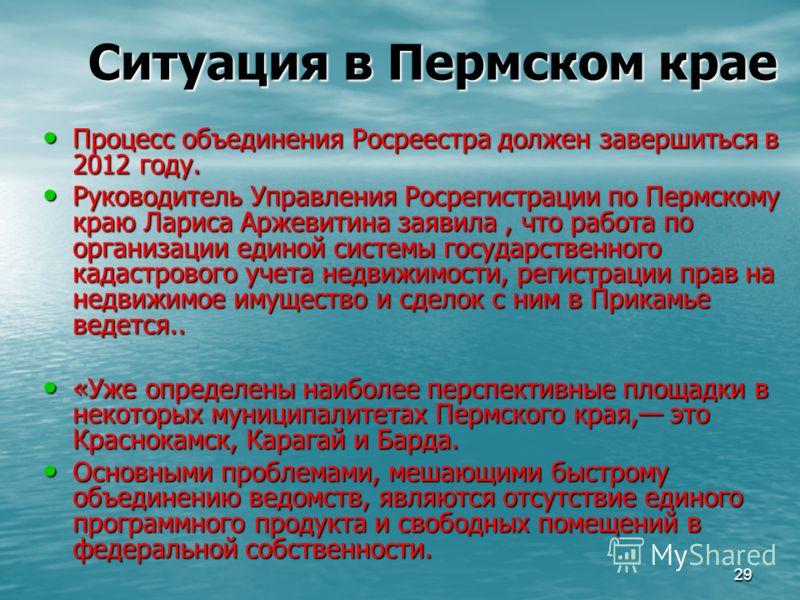 29 Ситуация в Пермском крае Процесс объединения Росреестра должен завершиться в 2012 году. Процесс объединения Росреестра должен завершиться в 2012 году. Руководитель Управления Росрегистрации по Пермскому краю Лариса Аржевитина заявила, что работа п