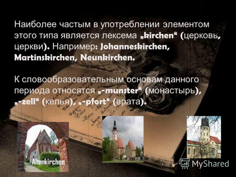 Наиболее частым в употреблении элементом этого типа является лексема kirchen ( церковь, церкви ). Например : Johanneskirchen, Martinskirchen, Neunkirchen. К словообразовательным основам данного периода относятся -munster ( монастырь ),-zell ( келья )