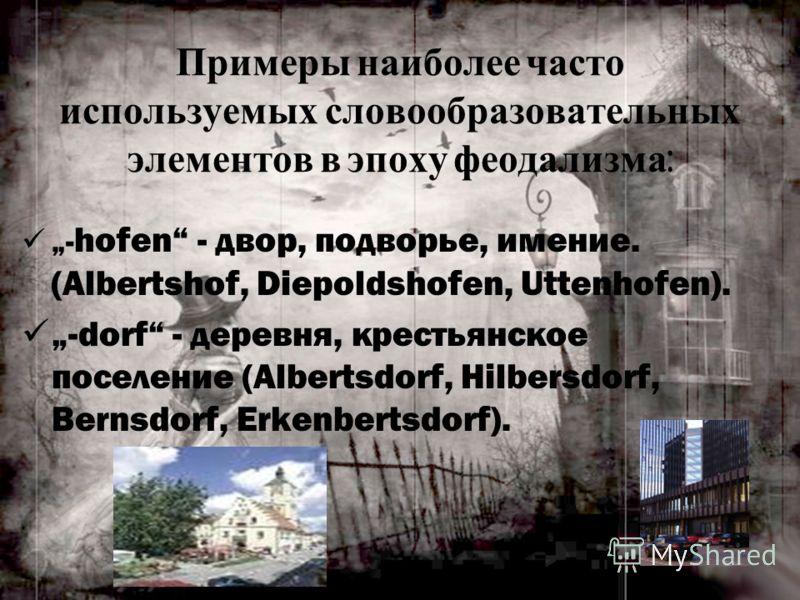 Примеры наиболее часто используемых словообразовательных элементов в эпоху феодализма : - hofen - двор, подворье, имение. (Albertshof, Diepoldshofen, Uttenhofen). -dorf - деревня, крестьянское поселение (Albertsdorf, Hilbersdorf, Bernsdorf, Erkenbert