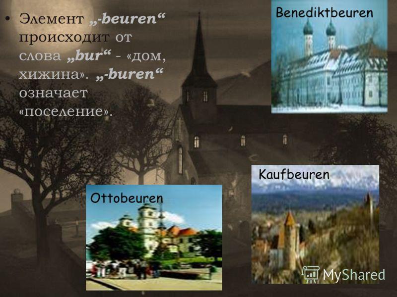 Элемент-beuren происходит от слова bur - «дом, хижина».-buren означает «поселение». Benediktbeuren Kaufbeuren Ottobeuren