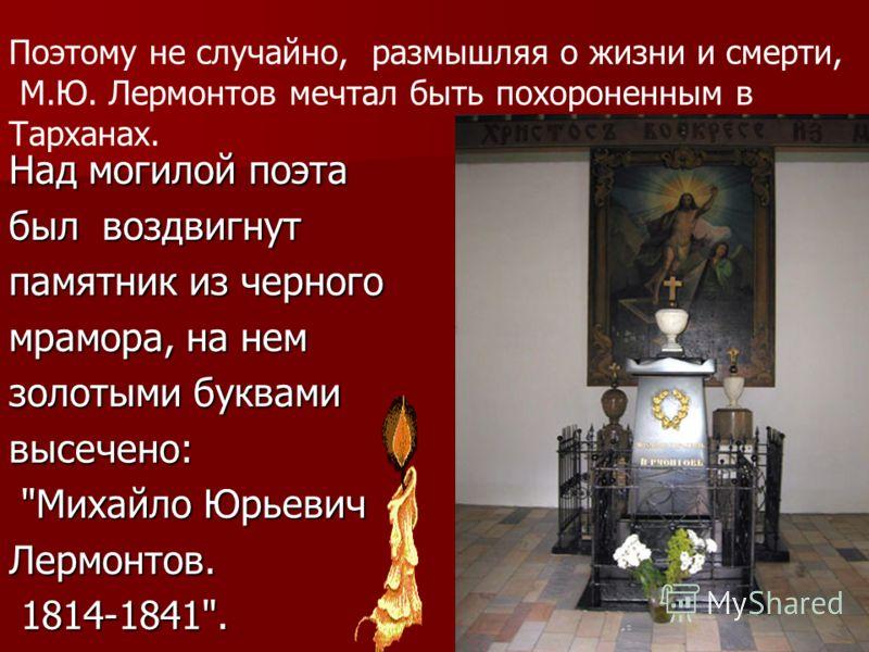 Поэтому не случайно, размышляя о жизни и смерти, М.Ю. Лермонтов мечтал быть похороненным в Тарханах. Над могилой поэта был воздвигнут памятник из черного мрамора, на нем золотыми буквами высечено: