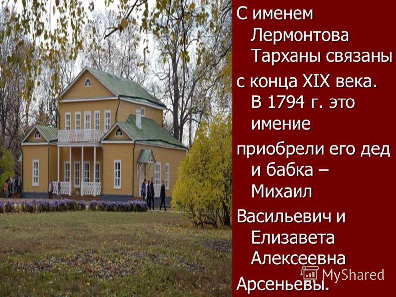 С именем Лермонтова Тарханы связаны с конца XIX века. В 1794 г. это имение приобрели его дед и бабка – Михаил Васильевич и Елизавета Алексеевна Арсеньевы.