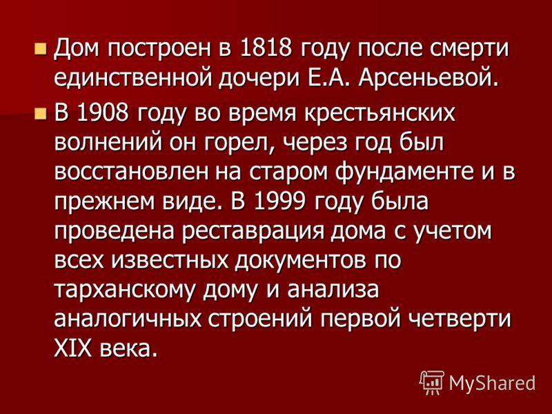 Дом построен в 1818 году после смерти единственной дочери Е.А. Арсеньевой. Дом построен в 1818 году после смерти единственной дочери Е.А. Арсеньевой. В 1908 году во время крестьянских волнений он горел, через год был восстановлен на старом фундаменте