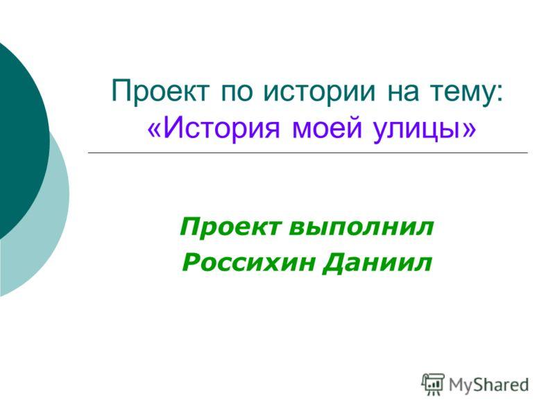 Проект по истории на тему: «История моей улицы» Проект выполнил Россихин Даниил