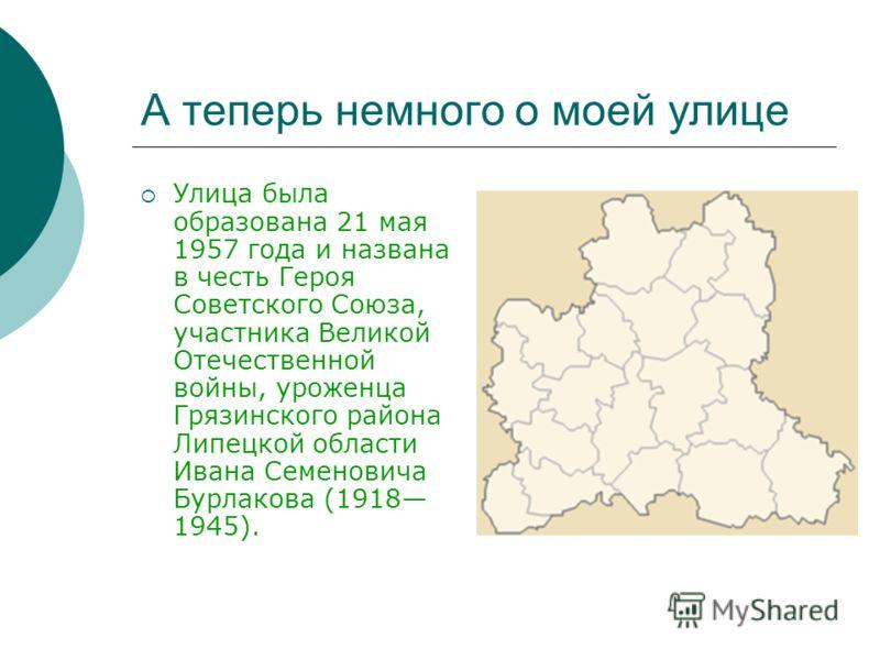 А теперь немного о моей улице Улица была образована 21 мая 1957 года и названа в честь Героя Советского Союза, участника Великой Отечественной войны, уроженца Грязинского района Липецкой области Ивана Семеновича Бурлакова (1918 1945).