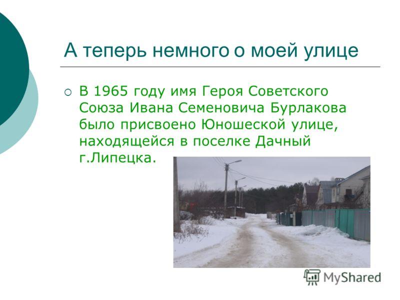 А теперь немного о моей улице В 1965 году имя Героя Советского Союза Ивана Семеновича Бурлакова было присвоено Юношеской улице, находящейся в поселке Дачный г.Липецка.