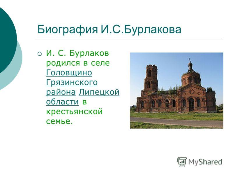 Биография И.С.Бурлакова И. С. Бурлаков родился в селе Головщино Грязинского района Липецкой области в крестьянской семье.