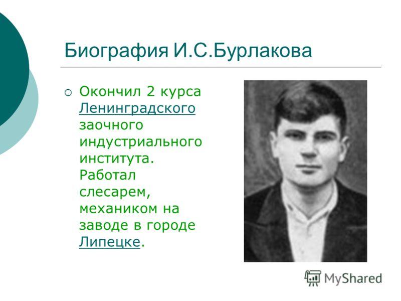 Биография И.С.Бурлакова Окончил 2 курса Ленинградского заочного индустриального института. Работал слесарем, механиком на заводе в городе Липецке.