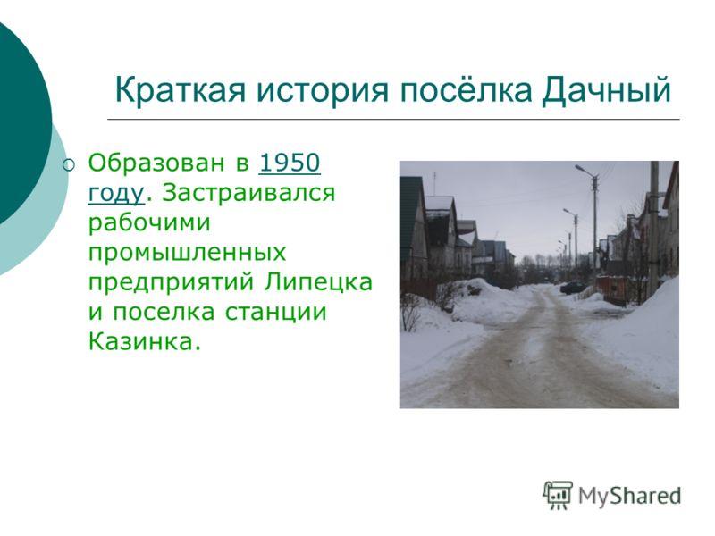 Краткая история посёлка Дачный Образован в 1950 году. Застраивался рабочими промышленных предприятий Липецка и поселка станции Казинка.1950 году