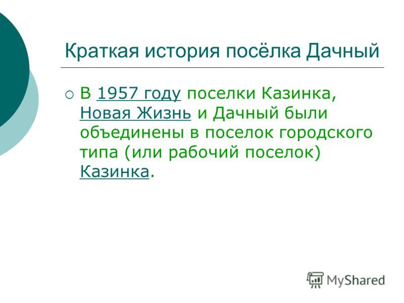 Краткая история посёлка Дачный В 1957 году поселки Казинка, Новая Жизнь и Дачный были объединены в поселок городского типа (или рабочий поселок) Казинка.1957 году Новая Жизнь Казинка