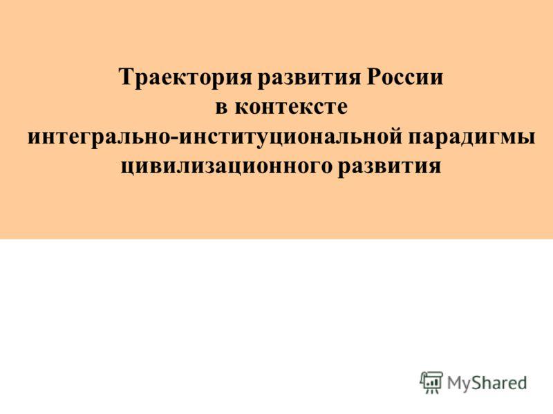 Траектория развития России в контексте интегрально-институциональной парадигмы цивилизационного развития