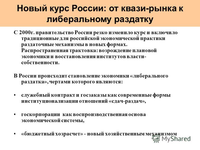 С 2000г. правительство России резко изменило курс и включило традиционные для российской экономической практики раздаточные механизмы в новых формах. Распространенная трактовка: возрождение плановой экономики и восстановления институтов власти- собст