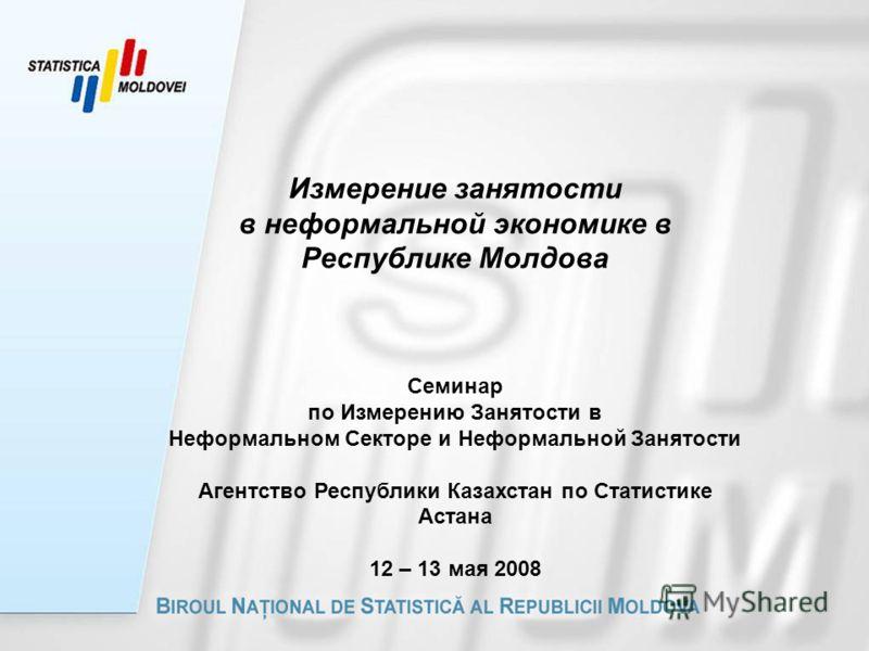 Измерение занятости в неформальной экономике в Республике Молдова Семинар по Измерению Занятости в Неформальном Секторе и Неформальной Занятости Агентство Республики Казахстан по Статистике Астана 12 – 13 мая 2008