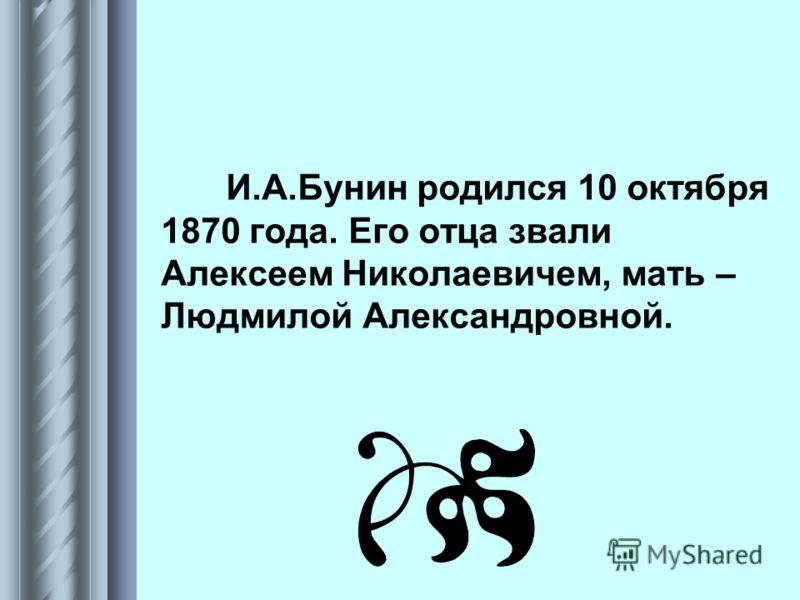 И.А.Бунин родился 10 октября 1870 года. Его отца звали Алексеем Николаевичем, мать – Людмилой Александровной.