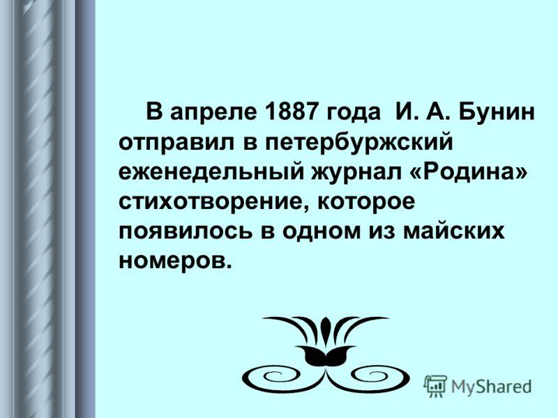 В апреле 1887 года И. А. Бунин отправил в петербуржский еженедельный журнал «Родина» стихотворение, которое появилось в одном из майских номеров.