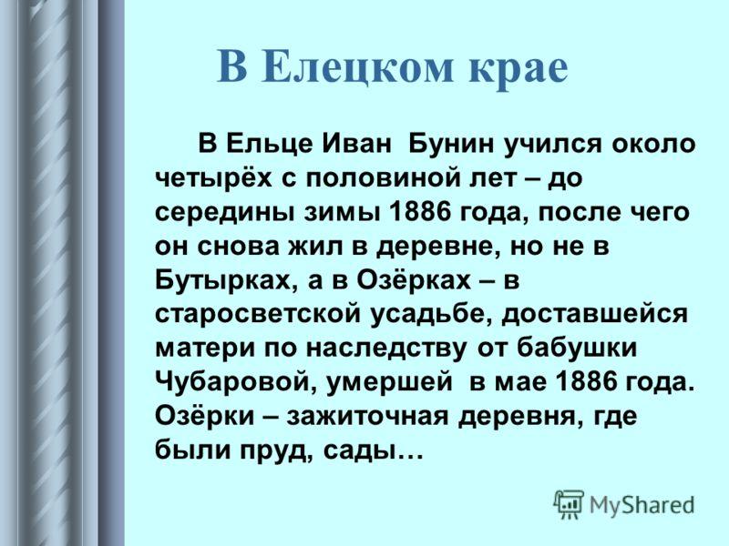 В Елецком крае В Ельце Иван Бунин учился около четырёх с половиной лет – до середины зимы 1886 года, после чего он снова жил в деревне, но не в Бутырках, а в Озёрках – в старосветской усадьбе, доставшейся матери по наследству от бабушки Чубаровой, ум