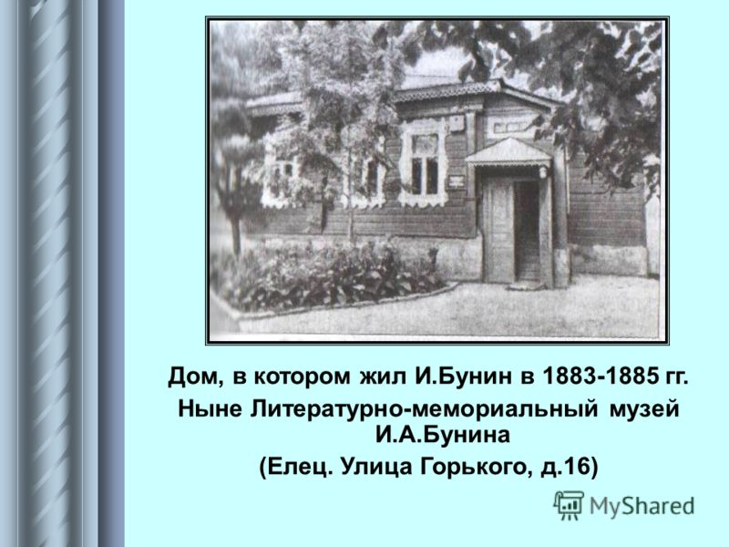 Дом, в котором жил И.Бунин в 1883-1885 гг. Ныне Литературно-мемориальный музей И.А.Бунина (Елец. Улица Горького, д.16)