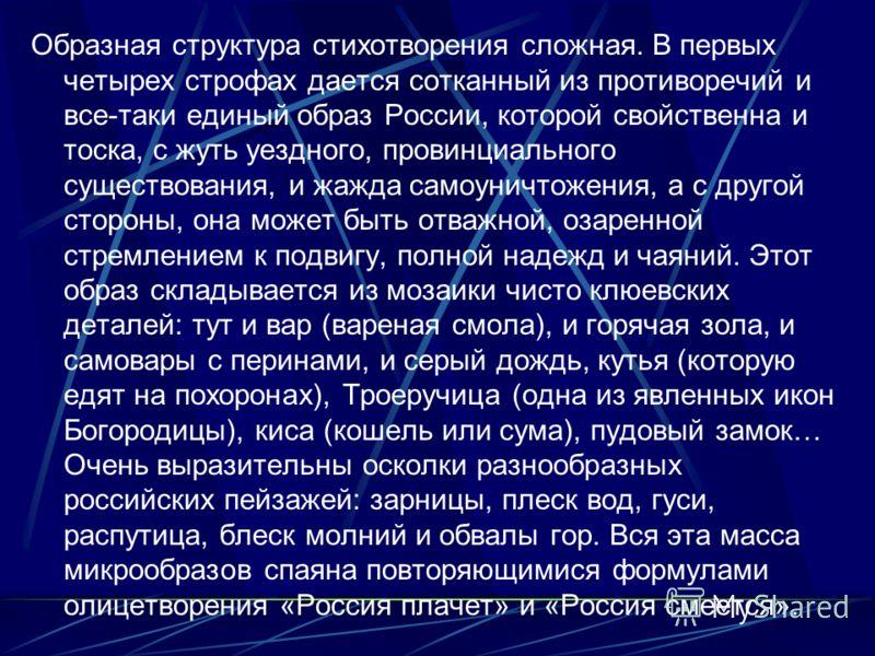Образная структура стихотворения сложная. В первых четырех строфах дается сотканный из противоречий и все-таки единый образ России, которой свойственна и тоска, с жуть уездного, провинциального существования, и жажда самоуничтожения, а с другой сторо