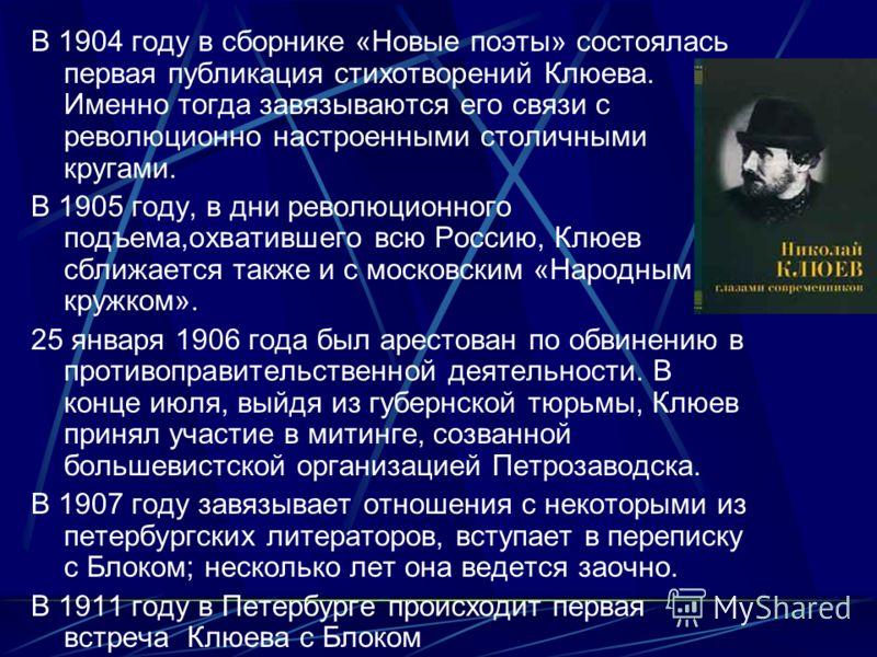В 1904 году в сборнике «Новые поэты» состоялась первая публикация стихотворений Клюева. Именно тогда завязываются его связи с революционно настроенными столичными кругами. В 1905 году, в дни революционного подъема,охватившего всю Россию, Клюев сближа