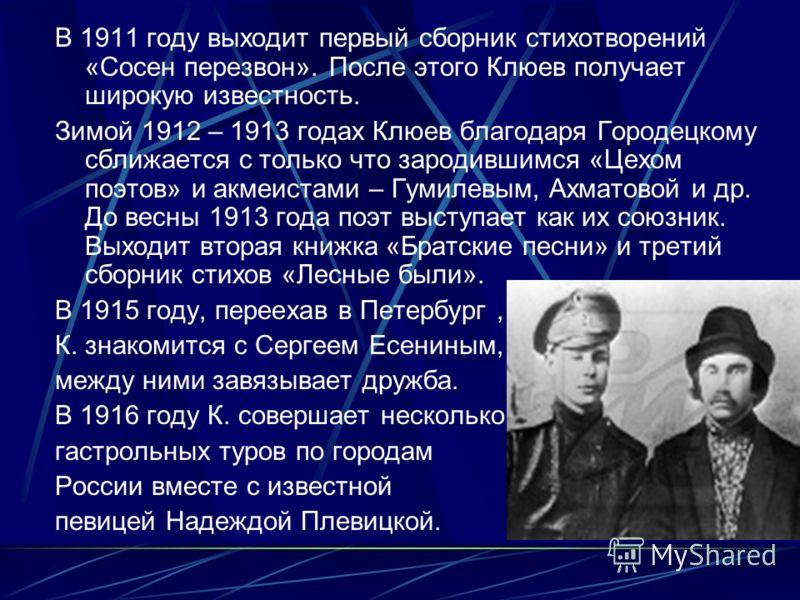 В 1911 году выходит первый сборник стихотворений «Сосен перезвон». После этого Клюев получает широкую известность. Зимой 1912 – 1913 годах Клюев благодаря Городецкому сближается с только что зародившимся «Цехом поэтов» и акмеистами – Гумилевым, Ахмат