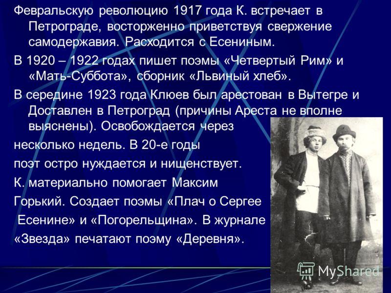 Февральскую революцию 1917 года К. встречает в Петрограде, восторженно приветствуя свержение самодержавия. Расходится с Есениным. В 1920 – 1922 годах пишет поэмы «Четвертый Рим» и «Мать-Суббота», сборник «Львиный хлеб». В середине 1923 года Клюев был