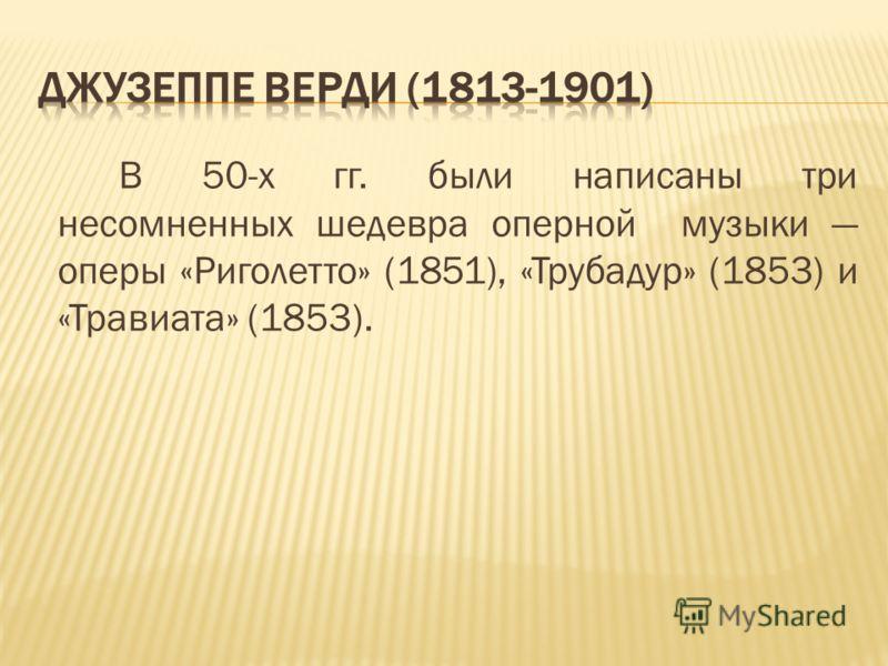 В 50-х гг. были написаны три несомненных шедевра оперной музыки оперы «Риголетто» (1851), «Трубадур» (1853) и «Травиата» (1853).