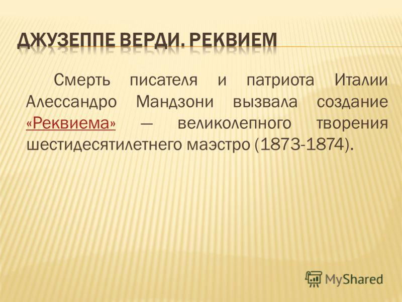 Смерть писателя и патриота Италии Алессандро Мандзони вызвала создание «Реквиема» великолепного творения шестидесятилетнего маэстро (1873-1874). «Реквиема»