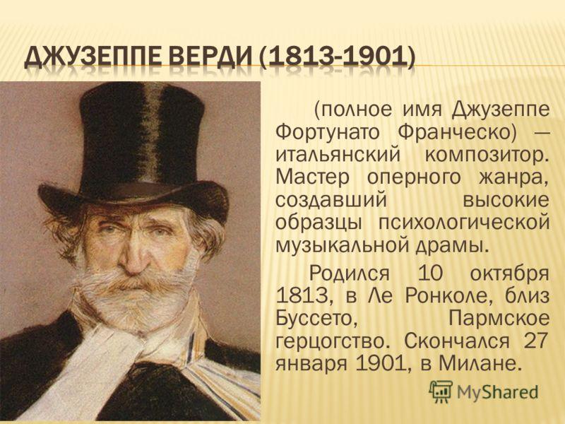(полное имя Джузеппе Фортунато Франческо) итальянский композитор. Мастер оперного жанра, создавший высокие образцы психологической музыкальной драмы. Родился 10 октября 1813, в Ле Ронколе, близ Буссето, Пармское герцогство. Скончался 27 января 1901,