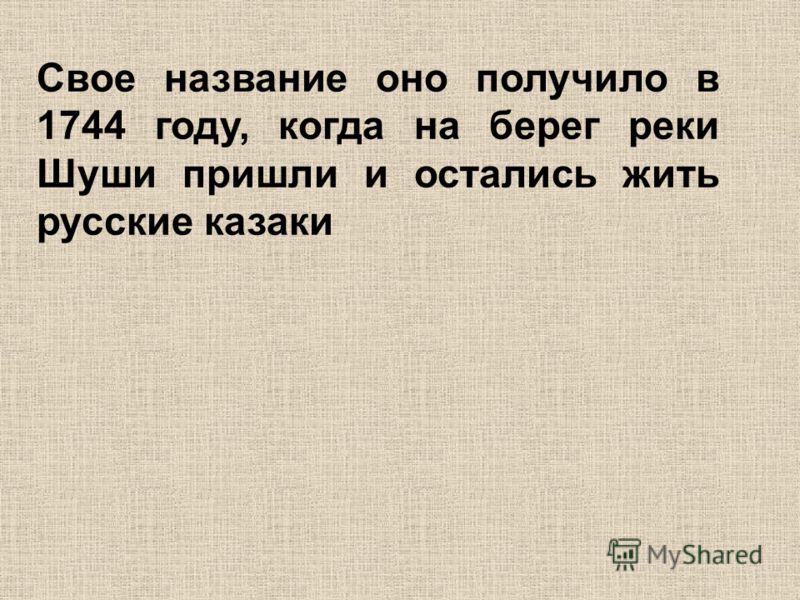 Свое название оно получило в 1744 году, когда на берег реки Шуши пришли и остались жить русские казаки