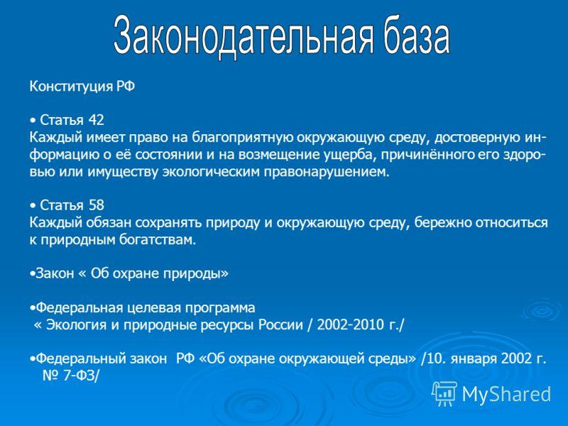Конституция РФ Статья 42 Каждый имеет право на благоприятную окружающую среду, достоверную ин- формацию о её состоянии и на возмещение ущерба, причинённого его здоро- вью или имуществу экологическим правонарушением. Статья 58 Каждый обязан сохранять