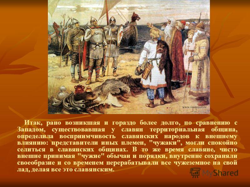 Итак, рано возникшая и гораздо более долго, по сравнению с Западом, существовавшая у славян территориальная община, определила восприимчивость славянских народов к внешнему влиянию: представители иных племен,