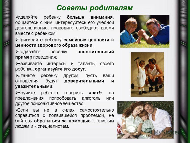 Уделяйте ребенку больше внимания, общайтесь с ним, интересуйтесь его учебной деятельностью, проводите свободное время вместе с ребенком; Прививайте ребенку семейные ценности и ценности здорового образа жизни; Подавайте ребенку положительный пример по