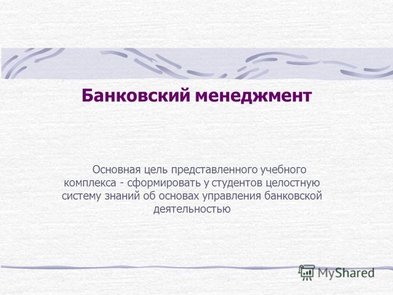 Банковский менеджмент Основная цель представленного учебного комплекса - сформировать у студентов целостную систему знаний об основах управления банковской деятельностью