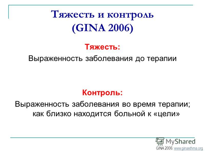 Тяжесть и контроль (GINA 2006) Тяжесть: Выраженность заболевания до терапии Контроль: Выраженность заболевания во время терапии; как близко находится больной к «цели» GINA 2006: www.ginasthma.orgwww.ginasthma.org
