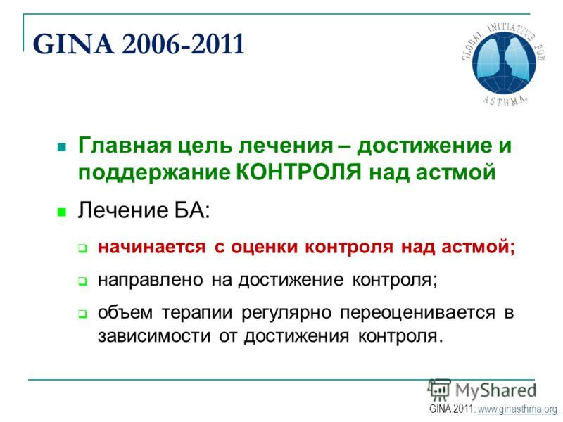 GINA 2006-2011 Главная цель лечения – достижение и поддержание КОНТРОЛЯ над астмой Лечение БА: начинается с оценки контроля над астмой; направлено на достижение контроля; объем терапии регулярно переоценивается в зависимости от достижения контроля. G