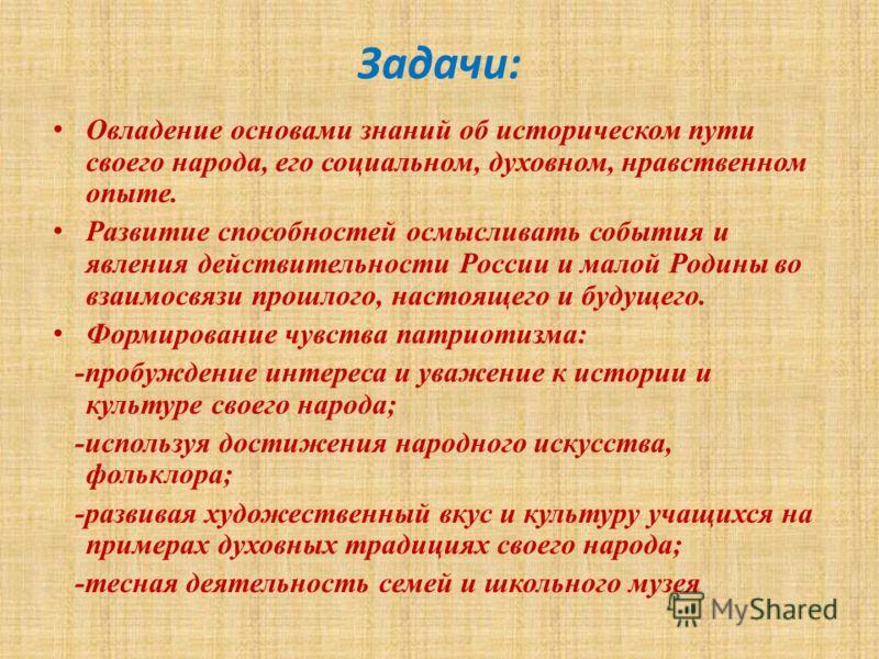 Задачи: Овладение основами знаний об историческом пути своего народа, его социальном, духовном, нравственном опыте. Развитие способностей осмысливать события и явления действительности России и малой Родины во взаимосвязи прошлого, настоящего и будущ