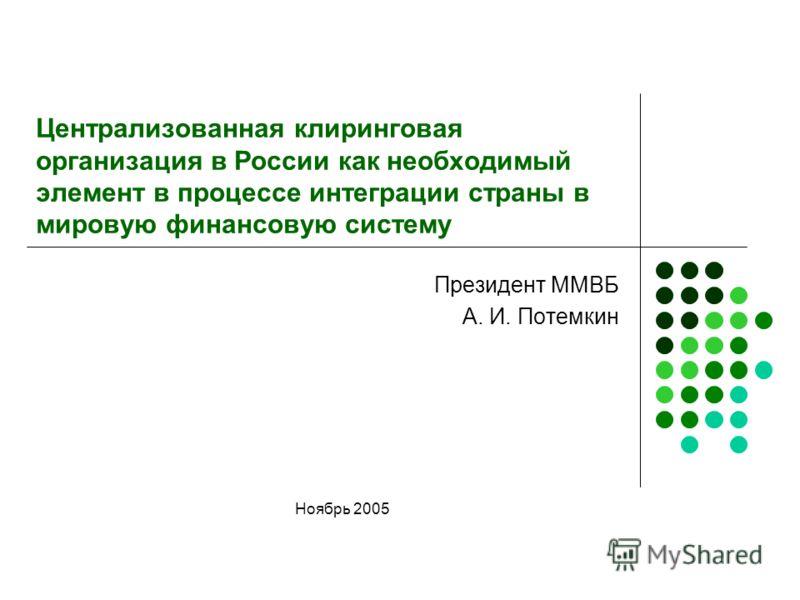 Централизованная клиринговая организация в России как необходимый элемент в процессе интеграции страны в мировую финансовую систему Президент ММВБ А. И. Потемкин Ноябрь 2005