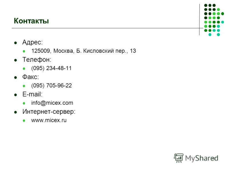 17 Контакты Адрес: 125009, Москва, Б. Кисловский пер., 13 Телефон: (095) 234-48-11 Факс: (095) 705-96-22 E-mail: info@micex.com Интернет-сервер: www.micex.ru