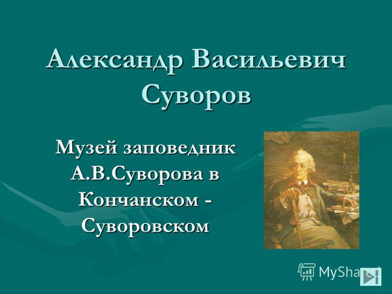 Александр Васильевич Суворов Музей заповедник А.В.Суворова в Кончанском - Суворовском