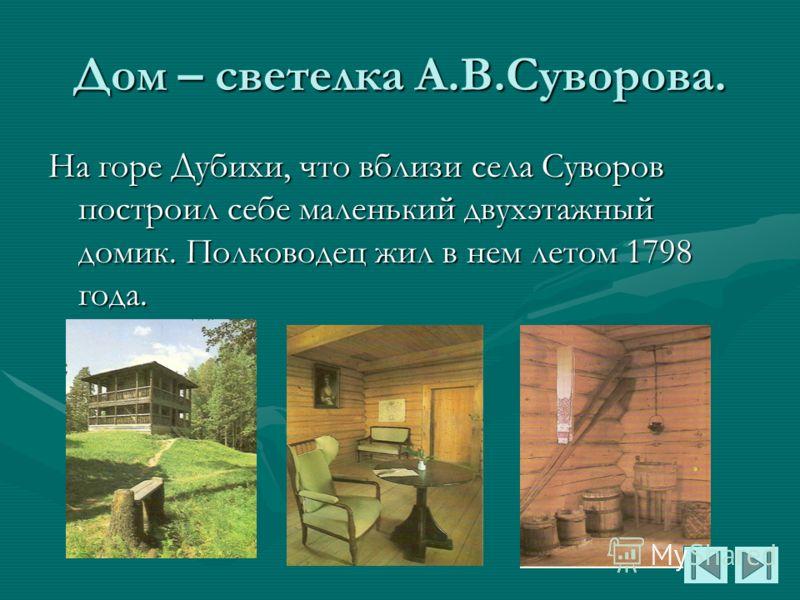 Дом – светелка А.В.Суворова. На горе Дубихи, что вблизи села Суворов построил себе маленький двухэтажный домик. Полководец жил в нем летом 1798 года.