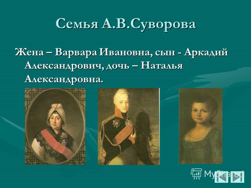 Семья А.В.Суворова Жена – Варвара Ивановна, сын - Аркадий Александрович, дочь – Наталья Александровна.