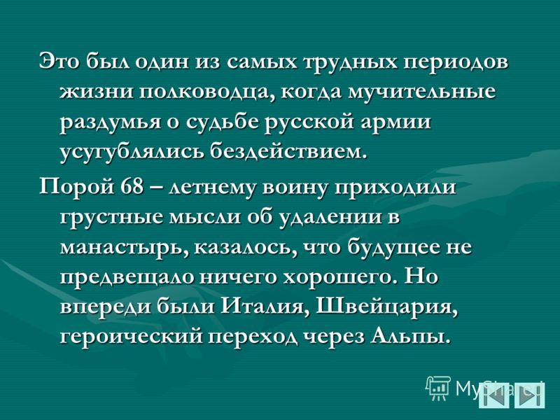 Это был один из самых трудных периодов жизни полководца, когда мучительные раздумья о судьбе русской армии усугублялись бездействием. Порой 68 – летнему воину приходили грустные мысли об удалении в манастырь, казалось, что будущее не предвещало ничег