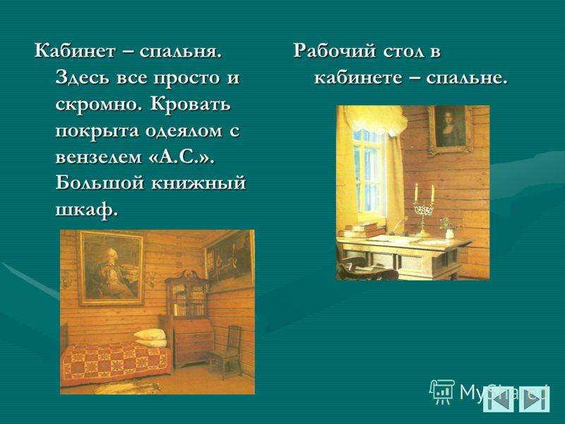 Кабинет – спальня. Здесь все просто и скромно. Кровать покрыта одеялом с вензелем «А.С.». Большой книжный шкаф. Рабочий стол в кабинете – спальне.