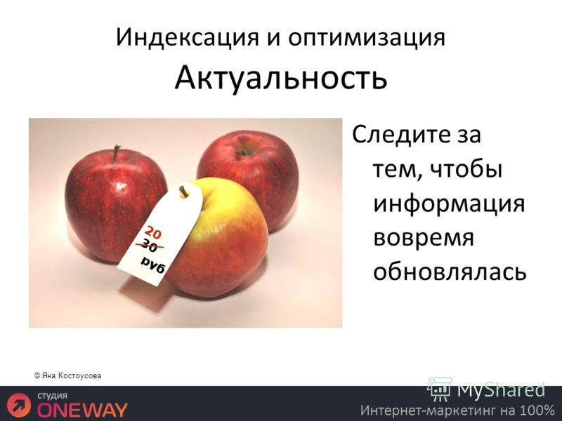 Индексация и оптимизация Актуальность Следите за тем, чтобы информация вовремя обновлялась 16.3.11 Интернет-маркетинг на 100% © Яна Костоусова