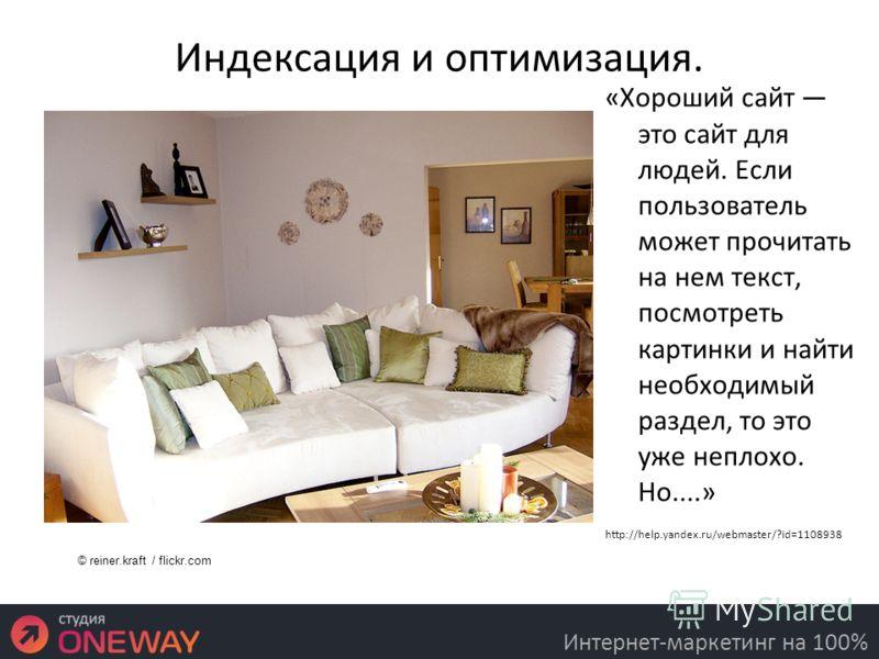 Индексация и оптимизация. «Хороший сайт это сайт для людей. Если пользователь может прочитать на нем текст, посмотреть картинки и найти необходимый раздел, то это уже неплохо. Но....» http://help.yandex.ru/webmaster/?id=1108938 16.3.11 Интернет-марке