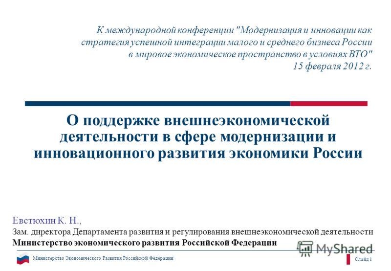 Министерство Экономического Развития Российской Федерации Слайд 1 О поддержке внешнеэкономической деятельности в сфере модернизации и инновационного развития экономики России К международной конференции