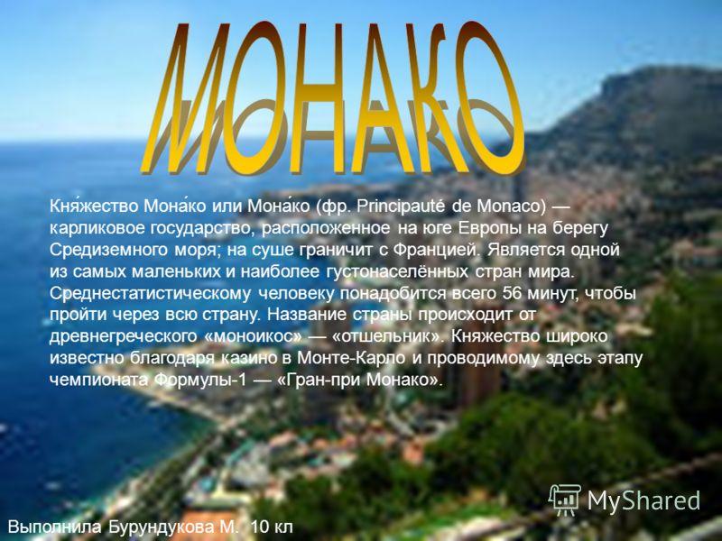 Кня́жество Мона́ко или Мона́ко (фр. Principauté de Monaco) карликовое государство, расположенное на юге Европы на берегу Средиземного моря; на суше граничит с Францией. Является одной из самых маленьких и наиболее густонаселённых стран мира. Среднест