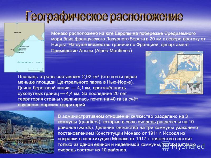 Монако расположено на юге Европы на побережье Средиземного моря близ французского Лазурного Берега в 20 км к северо-востоку от Ниццы. На суше княжество граничит с Францией, департамент Приморские Альпы (Alpes-Maritimes ). Площадь страны составляет 2,